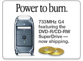 Power to burn. 733MHz G4 featuring the DVD-R/CD-RW Superdrive. Now shipping..