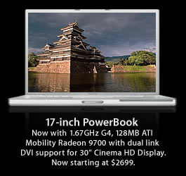 "17-inch PowerBook Now with 1.67GHz G4, 128MB ATI Mobility Radeon 9700 with dual link DVI support for 30"" Cinema HD Display. Now starting at $2699."