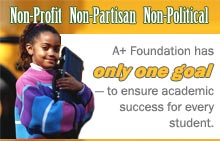 Non-Profit. Non-Partisan. Non-Political. A+ Foundation has only one goal – to ensure academic success for every student