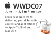 WWDC07, June 11-15, San Francisco. Learn best practices for delivering your rich-media content and applications to Apple TV, iPod, and Mac OS X.
