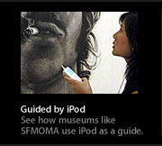 Guided by iPod. See how museums like SFMOMA use iPod as a guide.