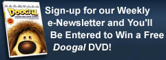 Sign-up for our Weekly e-Newsletter and You'll Be Entered to Win a Free Doogal DVD