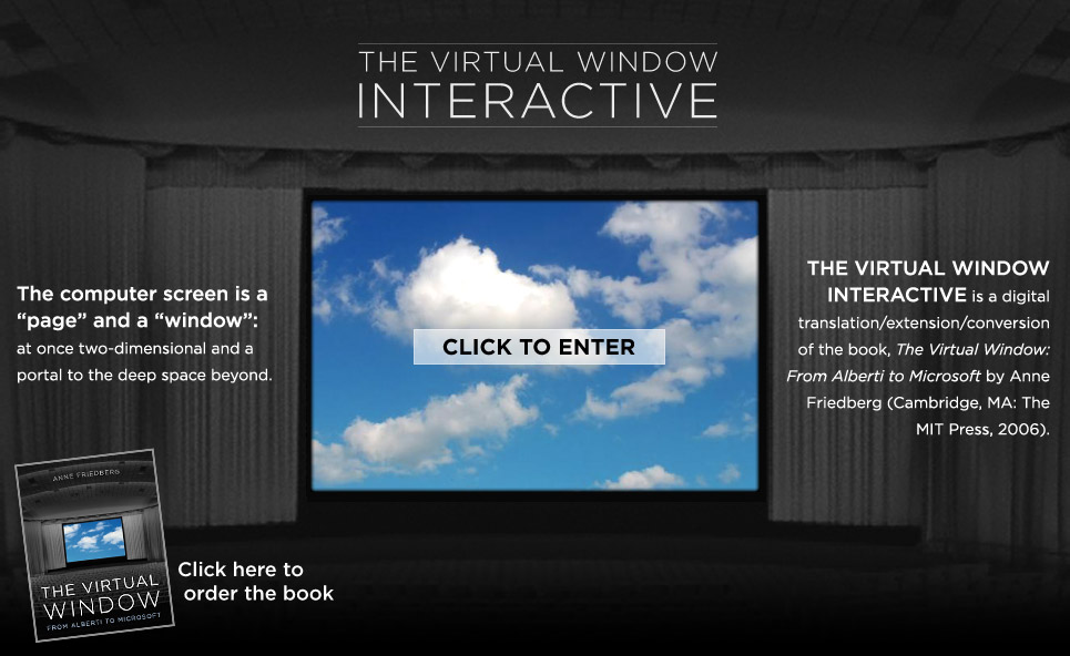 The Virtual Window Interactive. The computer screen is a 'page' and a 'window:' at once two-dimensional and a portal to the deep space beyond. The Virtual Window Interactive is a digital translation/extension/conversion of the book, The Virtual Window: From Alberti to Microsoft by Anne Friedberg (Cambridge, MA: The MIT Press, 2006).