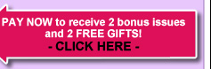 PAY NOW to receive 2 bonus issues and 2 FREE GIFTS! - CLICK HERE -