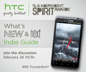 The Film Independent Spirit Awards What's New and Next Guide, join the discussion February 26 at 10/9C. Brought to you by the HTC Thunderbolt by HTC, quietly brilliant.