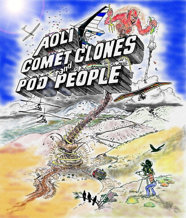 """Aoli, Comet Clones & Pod People"" poster drawn by Hardy Snyman and colored by Rick Masters.  Above the 3D letters of the title, a red devil rides a column of spinning dust with a pitchfork in one hand and a crumpled hang glider in the other as a a pilot descends on a parachute below.  Dark thunderclouds build in the mountains behind Gunter launch as the Sunseed and Aolus hang gliders soar above, and Owens Vally Racers - the new double surface UP Comets race below.  Pilot in UP Pod People harnesses jump like fleas across the title letters as dozens of hang gliders mix with a sailplane high above. On a hilltop below, Rick Masters works a movie camera on a tripod as three ravens on a branch watch curiously.  Beyond them, a big truck loaded with hang gliders trundles up the long road to takeoff."