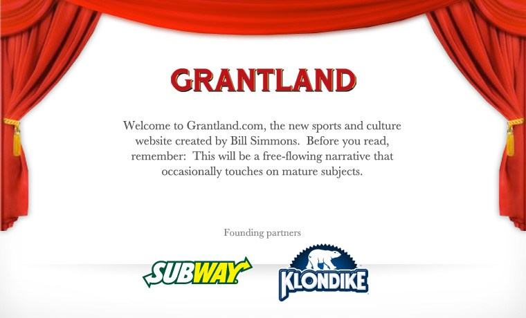 Welcome to Grantland.com, the new sports and culture website created by Bill Simmons. Before you read, remember: This will be a free-flowing narrative that occasionally touches on mature subjects.