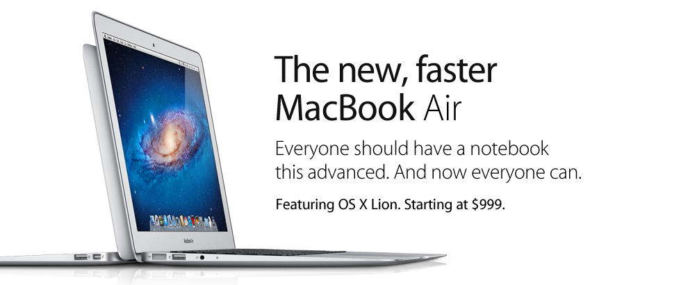 The new, faster MacBook Air. Everyone should have a notebook this advanced. And now everyone can. Featuring OS X Lion. Starting at $999.