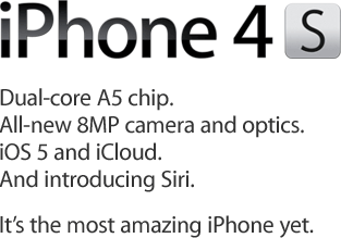 iPhone 4S. Dual-core A5 chip. All-new 8MP camera and optics. iOS 5 and iCloud. And introducing Siri. It's the most amazing iPhone yet.