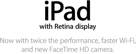 iPad with Retina display. Now with twice the performance, faster Wi-Fi, and new FaceTime HD camera.