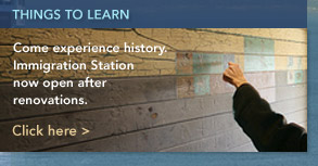 Immigration Station, Now open after renovations. Come experience history. Click here >