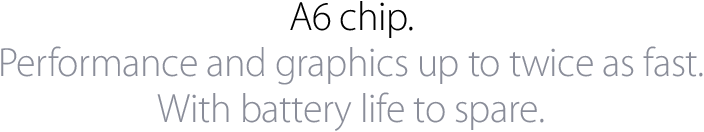 A6 chip. Performance and graphics up to twice as fast. With battery life to spare.