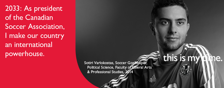 Political Science student, Sotiri Varlokostas, intends to make our country an international powerhouse by being the president of the Canadian Soccer Association. He is participating in the 'This is my Time' campaign as a member of the class of 2014.