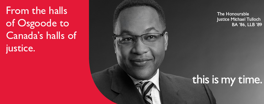 Bachelor of Laws alumnus, The Honourable Justice Michael Tulloch, is the first black judge to be appointed to an appellate court in Ontario.  He is now a Judge of the Court Appeal and a former member of the Superior Court of Justice. He is participating in the 'This is my Time' campaign as an alumni with two degrees from York U.