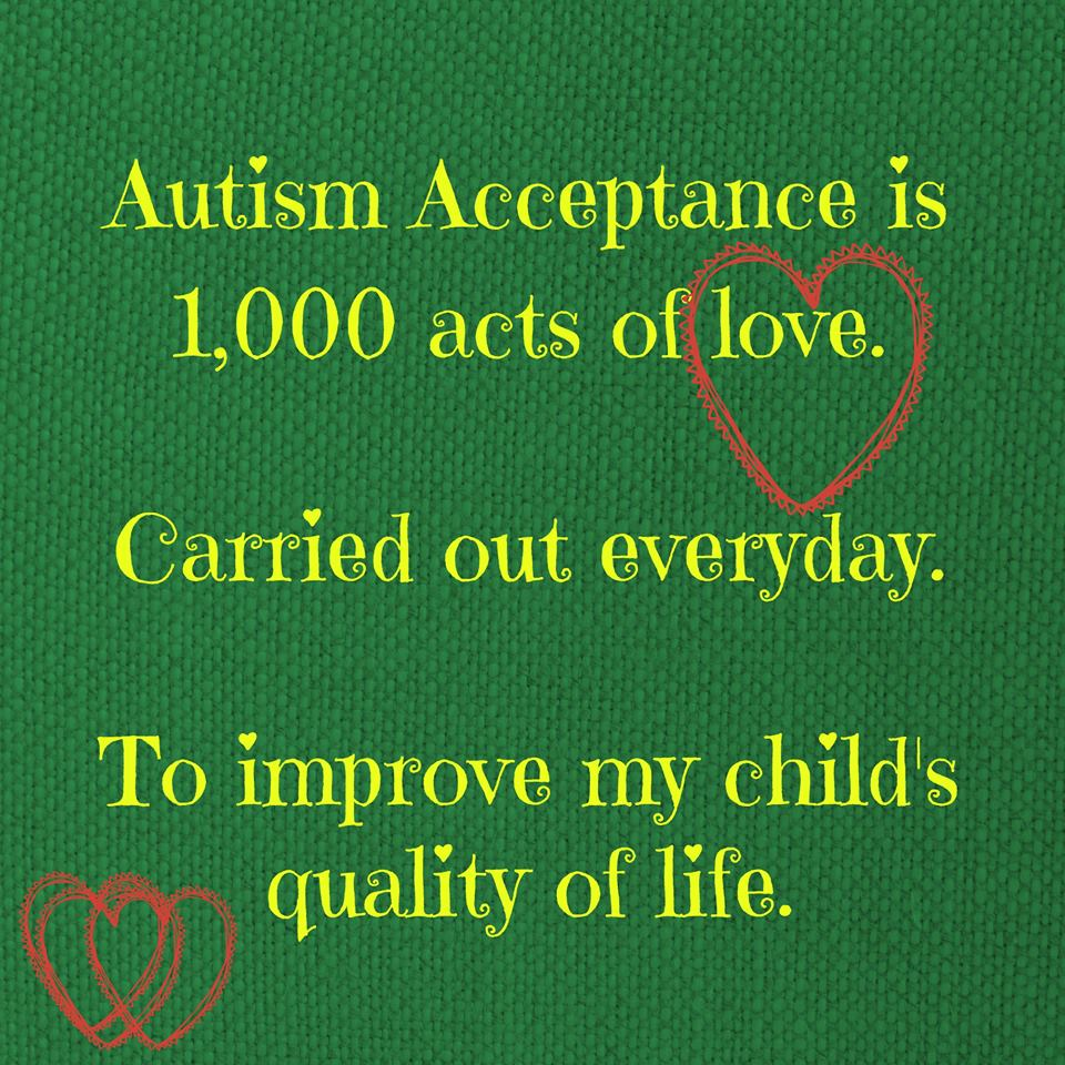 Autism Acceptance is 1,00 acts of love. Carried out every day. To improve my child's quality of life.