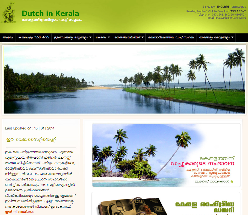 The website takes the readers through the significant episodes of the history of Kerala, India and the world during the period. It also depicts the significant contributions of the Dutch in various fields of the state. A brief note and pictures on Hortus Malabaricus, the botanical account on the state flora which is considered as one of the greatest contributions of the Dutch to the land, is also included in the site. The 12 volume-book was printed from Amsterdam during the period 1678-1701. It was the first book in which the Malayalam letters had appeared for the first time.