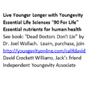 """Live Younger Longer with Youngevity Essential Life Sciences """"90 For Life"""" Essential nutrients for human health See book Dead Doctors Don\\\\\\\\\\\\\\\'t Lie by Dr. Joel Wallach.  Learn, purchase, join http://youngevityonline.com/califdavid  David Crockett Williams, Jack's friend Independent Youngevity Associate"""