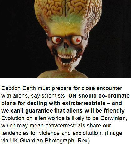 Caption Earth must prepare for close encounter with aliens, say scientists  UN should co-ordinate plans for dealing with extraterrestrials – and we can't guarantee that aliens will be friendly  Evolution on alien worlds is likely to be Darwinian, which may mean extraterrestrials share our tendencies for violence and exploitation. (Image via UK Guardian, 10 January 2011 Photograph: Rex)