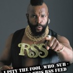 """""""I pity the fool who subscribes to this RSS feed"""" by Jason Toal (2007) at Flickr. CC:BY-NC-SA/2.0."""