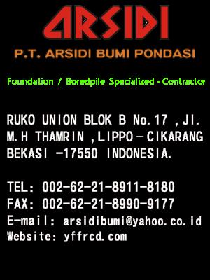 Foundation / Boredpile Specialized-Contractor RUKO UNION BLOK B No.17 , JI. M.H THAMRIN ,LIPPO –CIKARANG BEKASI -17550 INDONESIA.  TEL : 002-62-21-8911-8180 FAX : 002-62-21-8990-9177 E-mail : arsidibumi@yahoo.co.id