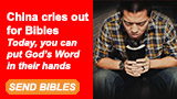 China cries out for Bibles. Today, you can put God's Word in their hands. SEND BIBLES
