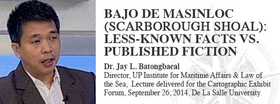 BAJO DE MASINLOC (SCARBOROUGH SHOAL) LESS-KNOWN FACTS VS. PUBLISHED FICTION Prof. Dr. Jay L. Batongbacal