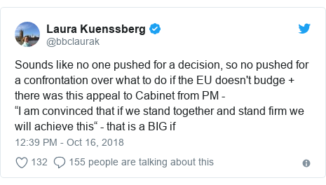 "Twitter post by @bbclaurak: Sounds like no one pushed for a decision, so no pushed for a confrontation over what to do if the EU doesn't budge + there was this appeal to Cabinet from PM - ""I am convinced that if we stand together and stand firm we will achieve this"" - that is a BIG if"
