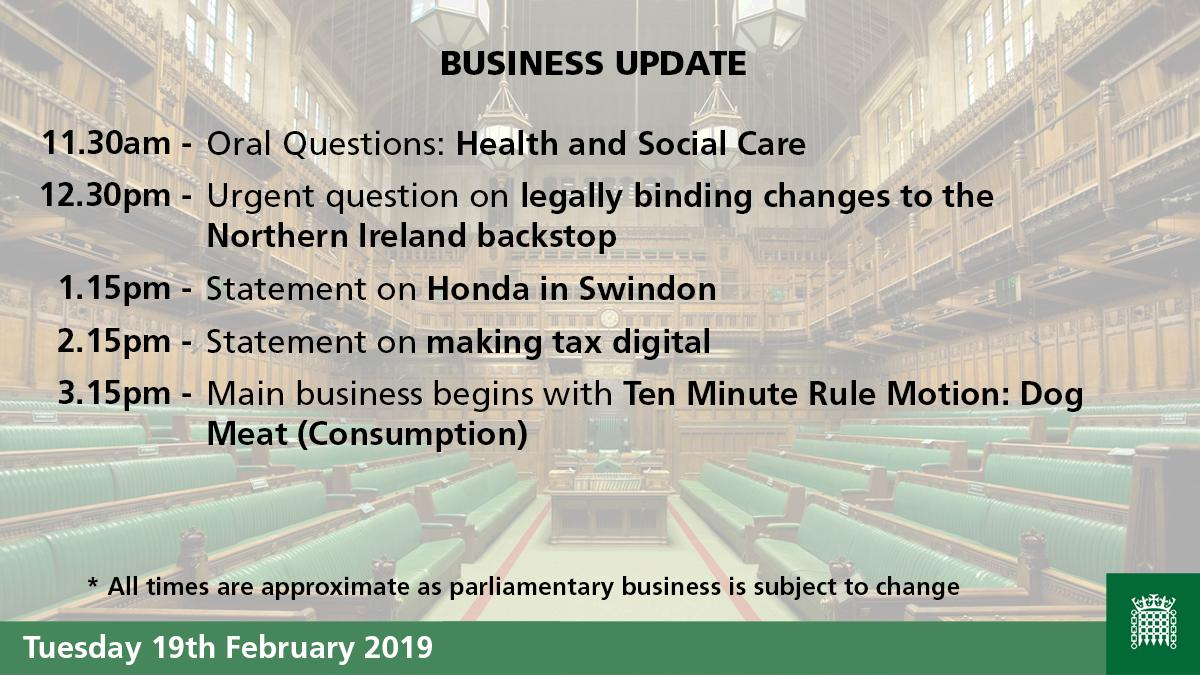 BUSINESS UPDATE 11.30am - Oral Questions: Health and Social Care 12.30pm - Urgent question on legally binding changes to the Northern Ireland backstop 1.15pm - Statement on Honda in Swindon 2.15pm - Statement on making tax digital 3.15pm - Main business begins with Ten Minute Rule Motion: Dog Meat (Consumption) Timings are approximate