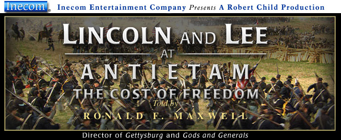 Inecom Entertainment Company presents 'Lincoln and Lee at Antietam - the Cost of Freedom' narrated by Ronald F. Maxwell, produced and directed by Robert Child.  Included on the DVD is a 25-minute on-screen interview with Ronald F. Maxwell.  Mr. Maxwell directed Turner's classics 'Gettysburg' and 'Gods and Generals.'  Several experts appear in the film including James M. McPherson, Allen C. Guelzo, Dennis E. Frye, Paul V. Chiles, Patrick Falci and Stanley Wernz as Abraham Lincoln.