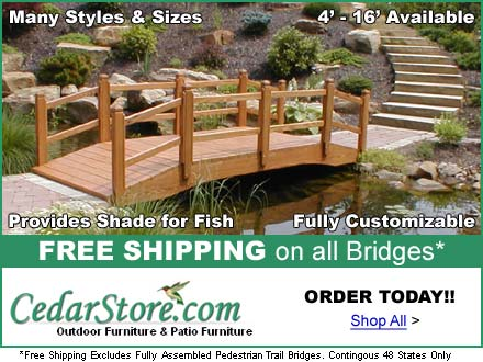CedarStore.com - Outdoor & Patio Furniture, including bridges, which are hand-crafted from the highest-quality materials, to greatly enhance your pond. Click on this ad for more information.