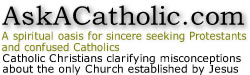 AskACatholic.com: A spiritual oasis for sincere seeking Protestants and confused Catholics.