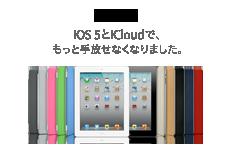 iPad 2 iOS 5とiCloudで、もっと手放せなくなりました。