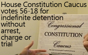 Constitution Caucus votes 56-18 for indefinite detention without arrest, charges or trial, violating the 5th and 6th Amendments to the U.S. Constitution.