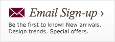 Be the first to know! New arrivals. Design trends. Special offers. Email sign-up >