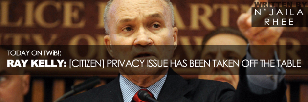 Ray Kelly: [Citizen] Privacy Issue Has Been Taken Off The Table