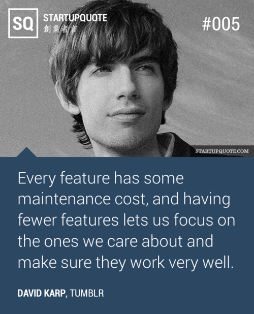 Every feature has some maintenance cost, and having fewer features lets us focus on the ones we care about and make sure they work very well. - David Karp