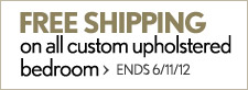 Free shipping on all custom upholstered bedroom. Ends 6/11/12.