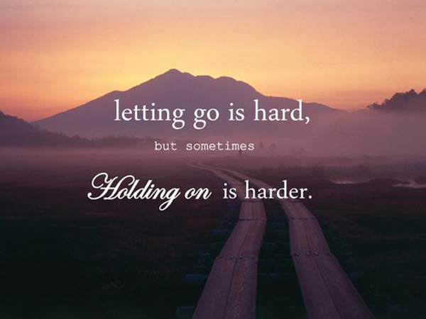 letting go is hardbut someties holding on is harder