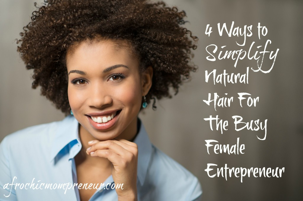 4 Ways to Simplify Natural Hair For the Busy Female Entrepreneur