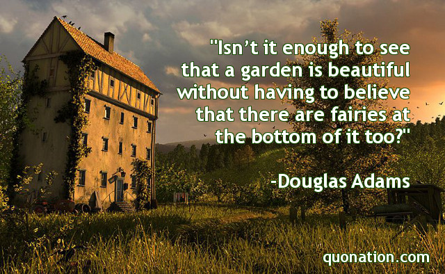 Douglas Adams Quotes - Isn't it enough to see that a garden is ...