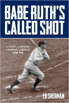 Babe Ruth's Called Shot: The Myth and Mystery of Baseball's Greatest Home Run - By Ed Sherman