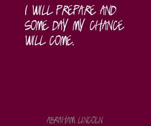 prepare and some day my chance wille Quote By Abraham Lincoln