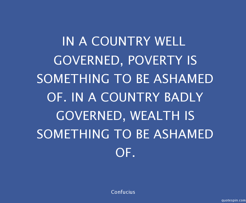 In a country well governed poverty is something to be ashamed of In