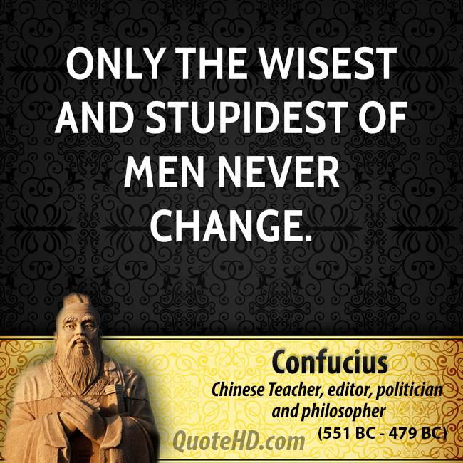 Only the wisest and stupidest of men never change