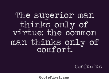 The superior man thinks only of virtue themon man thinks only