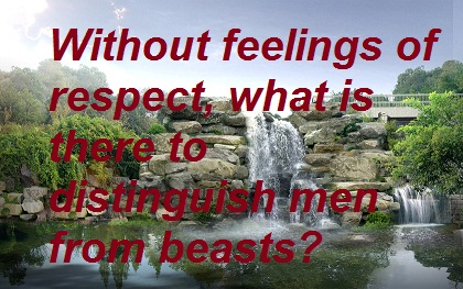 Without feelings of respect what is there to distinguish men from