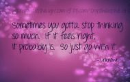 Sometimes you gotta stop thinking so much. If it feels right, it probably is. So just go with it.