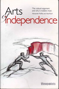 Front cover: Arts of Independence The cultural argument and why it matters most by Alexander Moffat and Alan Riach