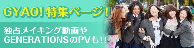 Gyao!特集ページ!独占メイキング動画やGENERATIONSのPVも!!
