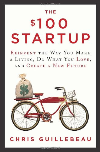 The $100 Startup - Reinvent the Way You Make a Living, Do What You Love, and Create a New Future